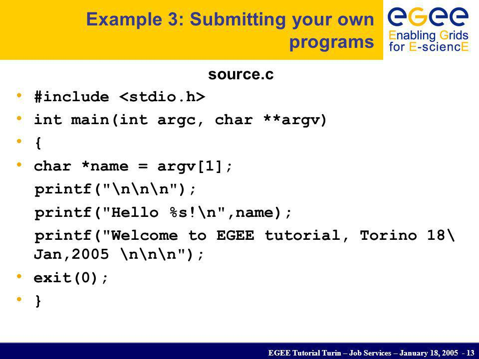 EGEE Tutorial Turin – Job Services – January 18, 2005 - 13 Example 3: Submitting your own programs source.c #include int main(int argc, char **argv) {
