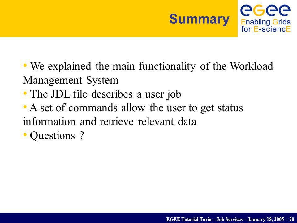 EGEE Tutorial Turin – Job Services – January 18, 2005 - 20 Summary We explained the main functionality of the Workload Management System The JDL file