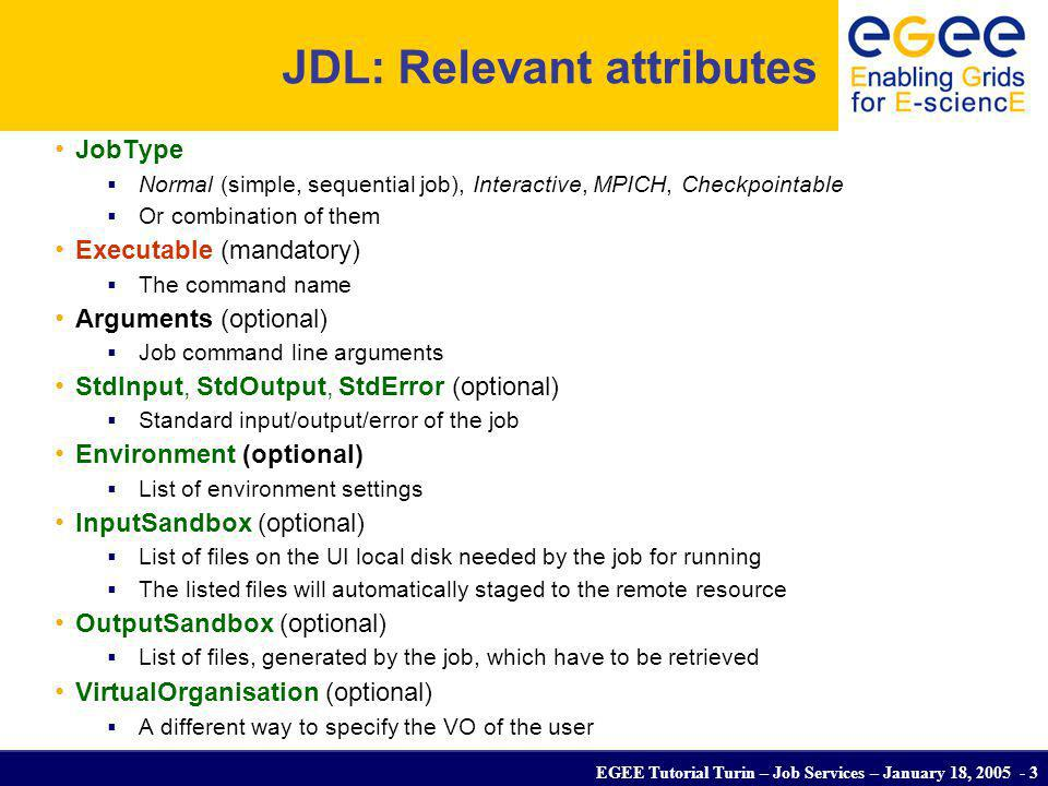 EGEE Tutorial Turin – Job Services – January 18, 2005 - 3 JDL: Relevant attributes JobType Normal (simple, sequential job), Interactive, MPICH, Checkp