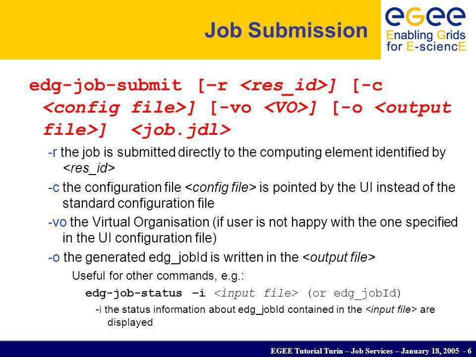 EGEE Tutorial Turin – Job Services – January 18, 2005 - 7 Other (most relevant) UI commands edg-job-list-match Lists resources matching a job description Performs the matchmaking without submitting the job edg-job-cancel Cancels a given job edg-job-status Displays the status of the job edg-job-get-output Returns the job-output (the OutputSandbox files) to the user edg-job-get-logging-info Displays logging information about submitted jobs (all the events pushed by the various components of the WMS) Very useful for debug purposes