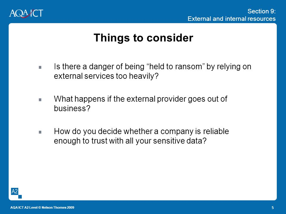 Section 9: External and internal resources AQA ICT A2 Level © Nelson Thornes 2009 5 Things to consider Is there a danger of being held to ransom by re