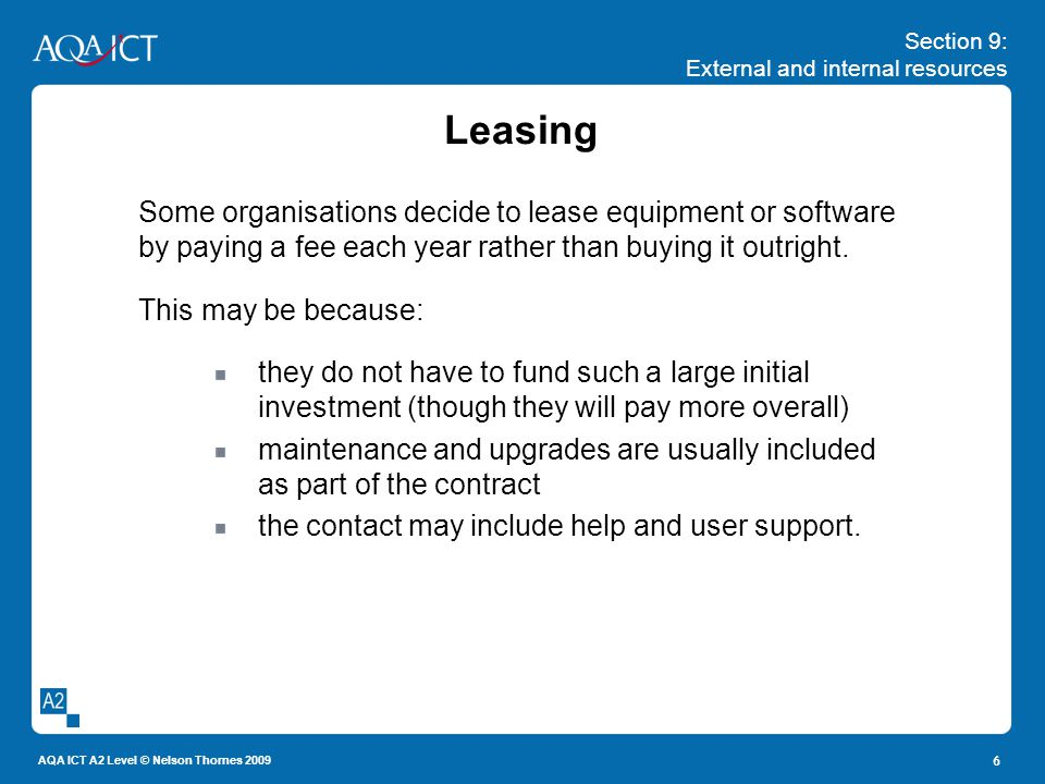 Section 9: External and internal resources AQA ICT A2 Level © Nelson Thornes 2009 6 Leasing Some organisations decide to lease equipment or software b