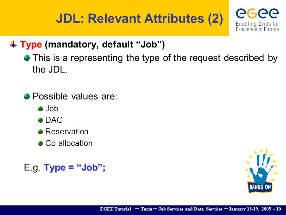 EGEE Tutorial – Turin – Job Services and Data Services – January 18-19, 2005 - 10 Type Type (mandatory, default Job) This is a representing the type o