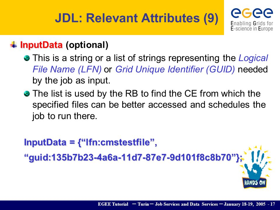 EGEE Tutorial – Turin – Job Services and Data Services – January 18-19, 2005 - 17 InputData InputData (optional) This is a string or a list of strings