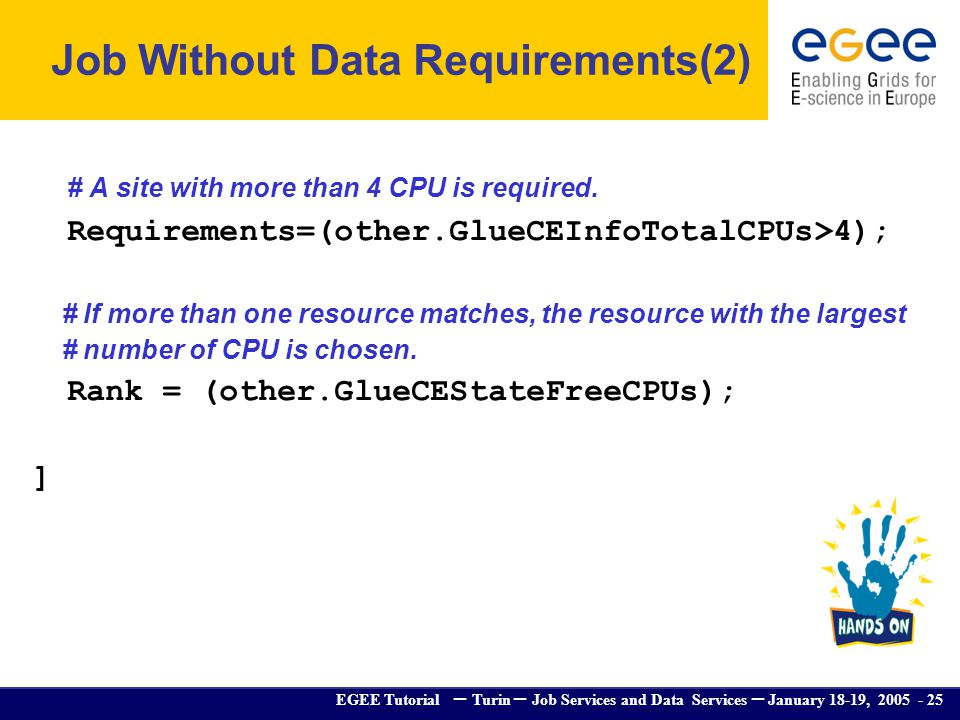 EGEE Tutorial – Turin – Job Services and Data Services – January 18-19, 2005 - 25 # A site with more than 4 CPU is required. Requirements=(other.GlueC