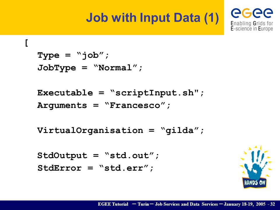 EGEE Tutorial – Turin – Job Services and Data Services – January 18-19, 2005 - 32 Job with Input Data (1) [ Type = job; JobType = Normal; Executable =