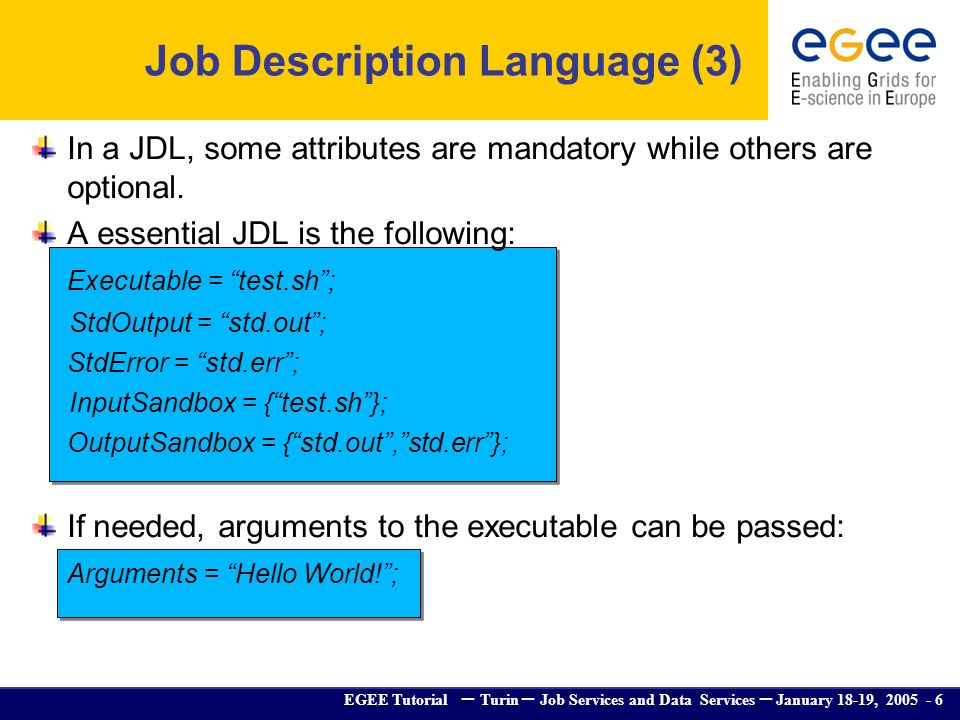 EGEE Tutorial – Turin – Job Services and Data Services – January 18-19, 2005 - 6 In a JDL, some attributes are mandatory while others are optional. A