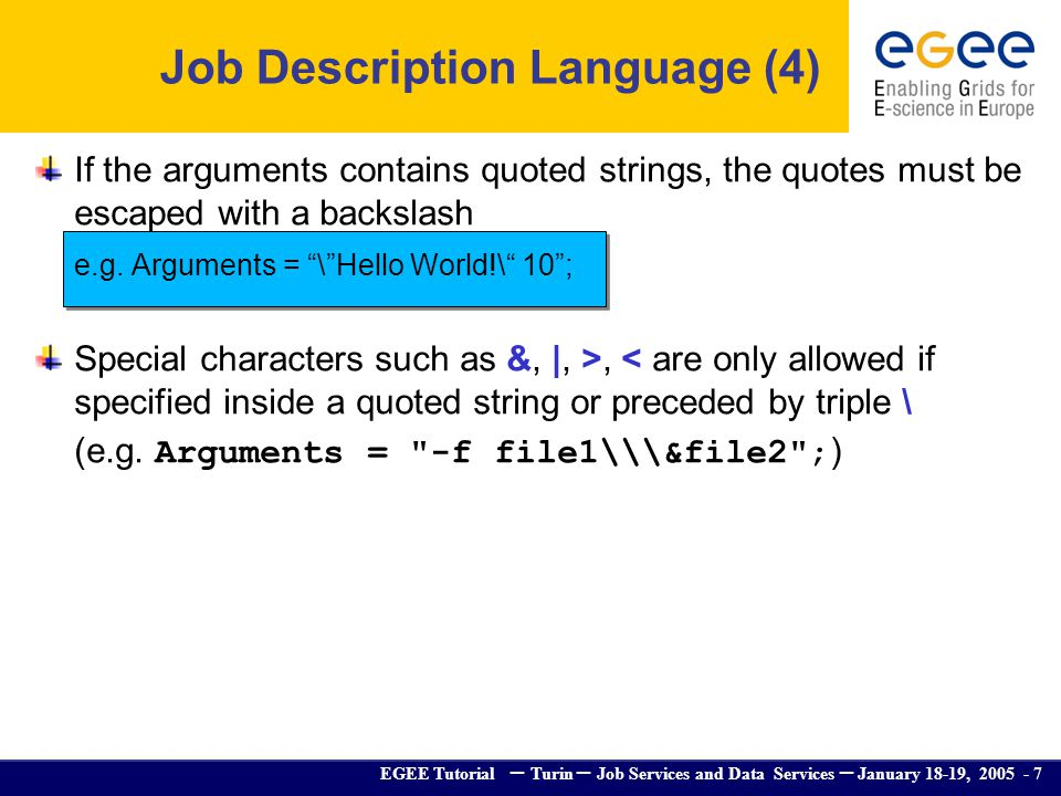 EGEE Tutorial – Turin – Job Services and Data Services – January 18-19, 2005 - 7 If the arguments contains quoted strings, the quotes must be escaped