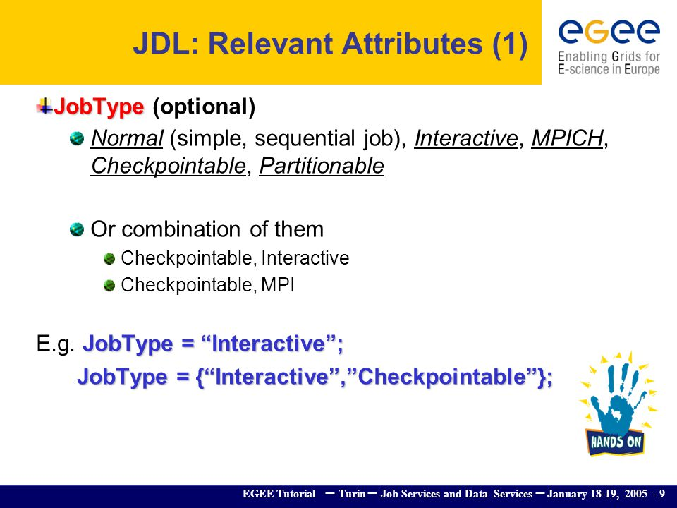 EGEE Tutorial – Turin – Job Services and Data Services – January 18-19, 2005 - 9 JDL: Relevant Attributes (1) JobType JobType (optional) Normal (simpl