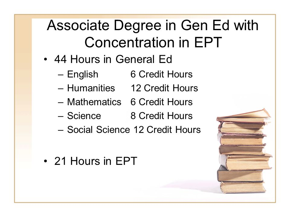 Associate Degree in Gen Ed with Concentration in EPT 44 Hours in General Ed –English 6 Credit Hours –Humanities12 Credit Hours –Mathematics 6 Credit Hours –Science8 Credit Hours –Social Science 12 Credit Hours 21 Hours in EPT