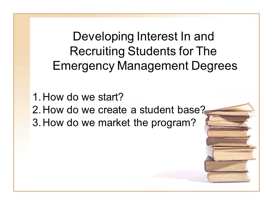 Developing Interest In and Recruiting Students for The Emergency Management Degrees 1.How do we start.