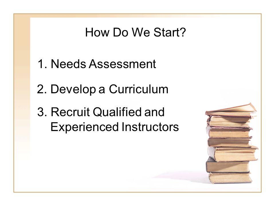 How Do We Start. 1. Needs Assessment 2. Develop a Curriculum 3.