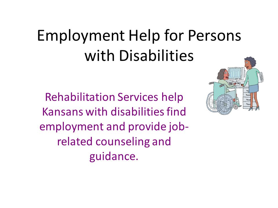 Employment Help for Persons with Disabilities Rehabilitation Services help Kansans with disabilities find employment and provide job- related counseling and guidance.