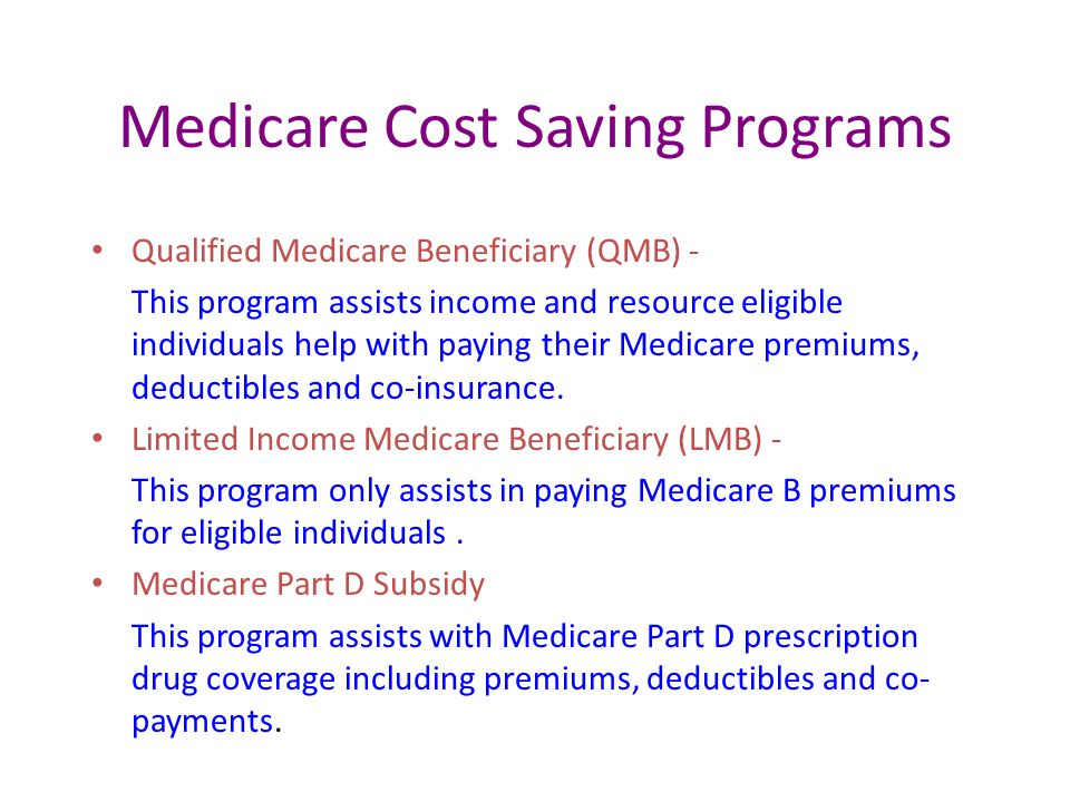 Medicare Cost Saving Programs Qualified Medicare Beneficiary (QMB) - This program assists income and resource eligible individuals help with paying their Medicare premiums, deductibles and co-insurance.