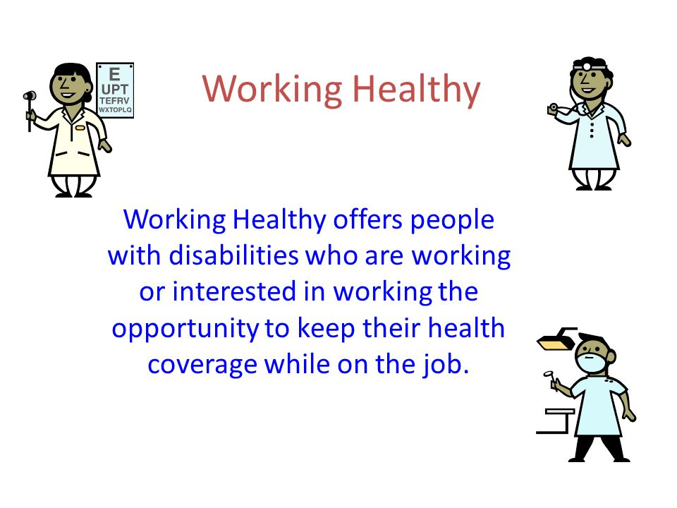 Working Healthy Working Healthy offers people with disabilities who are working or interested in working the opportunity to keep their health coverage while on the job.