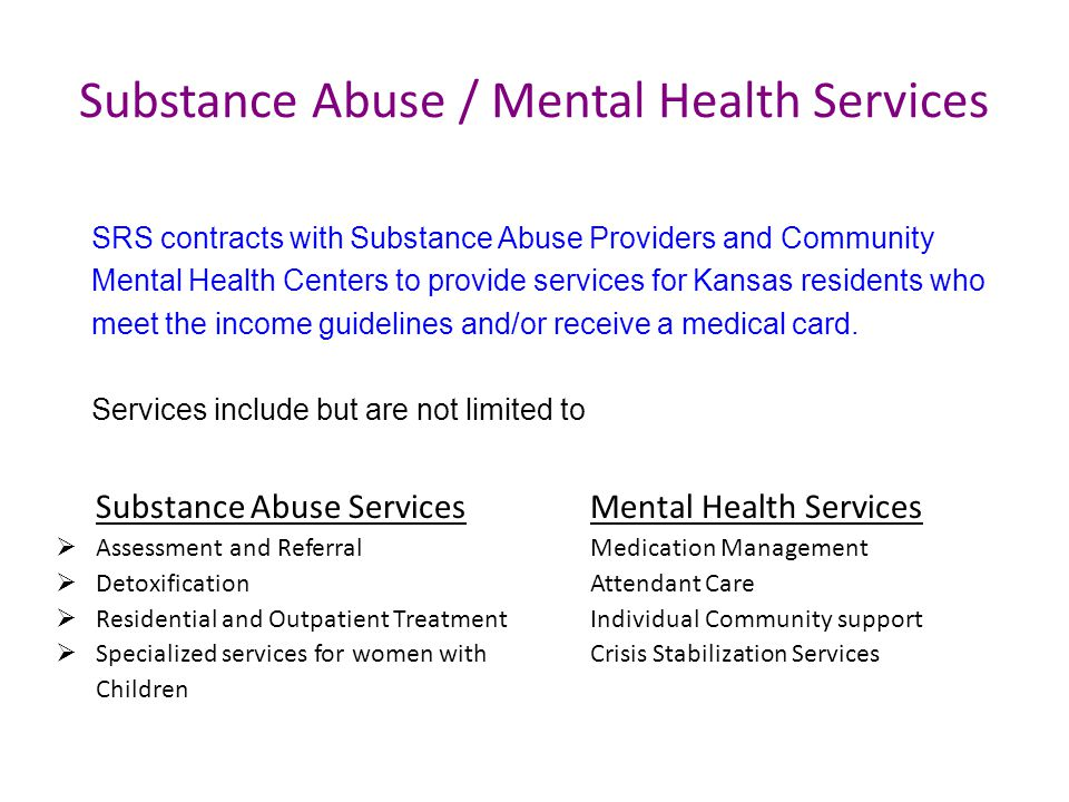 Substance Abuse / Mental Health Services Substance Abuse Services Mental Health Services Assessment and Referral Medication Management DetoxificationAttendant Care Residential and Outpatient TreatmentIndividual Community support Specialized services for women withCrisis Stabilization Services Children SRS contracts with Substance Abuse Providers and Community Mental Health Centers to provide services for Kansas residents who meet the income guidelines and/or receive a medical card.