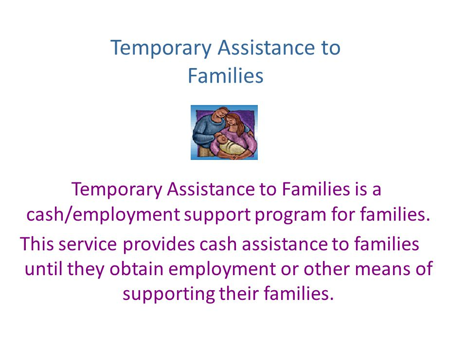 Temporary Assistance to Families Temporary Assistance to Families is a cash/employment support program for families.