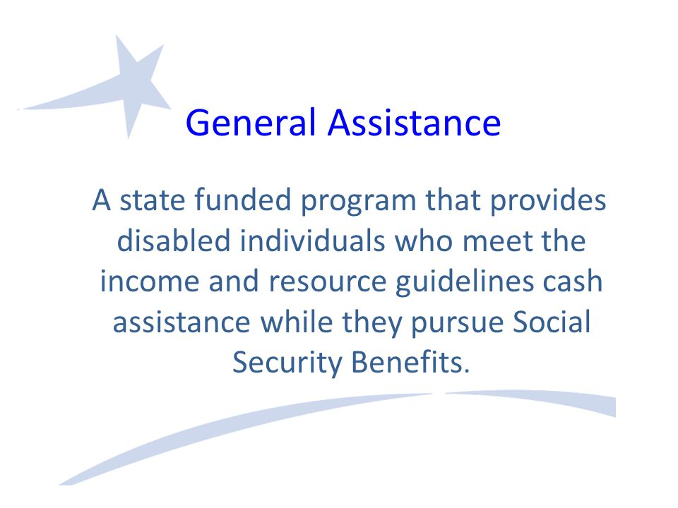 General Assistance A state funded program that provides disabled individuals who meet the income and resource guidelines cash assistance while they pursue Social Security Benefits.