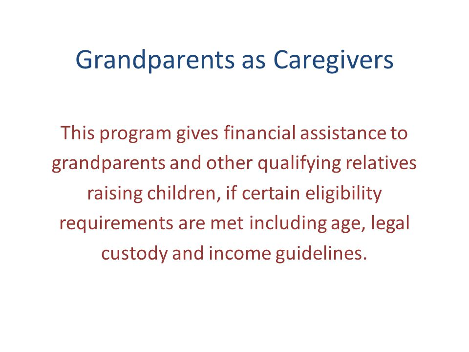 Grandparents as Caregivers This program gives financial assistance to grandparents and other qualifying relatives raising children, if certain eligibility requirements are met including age, legal custody and income guidelines.