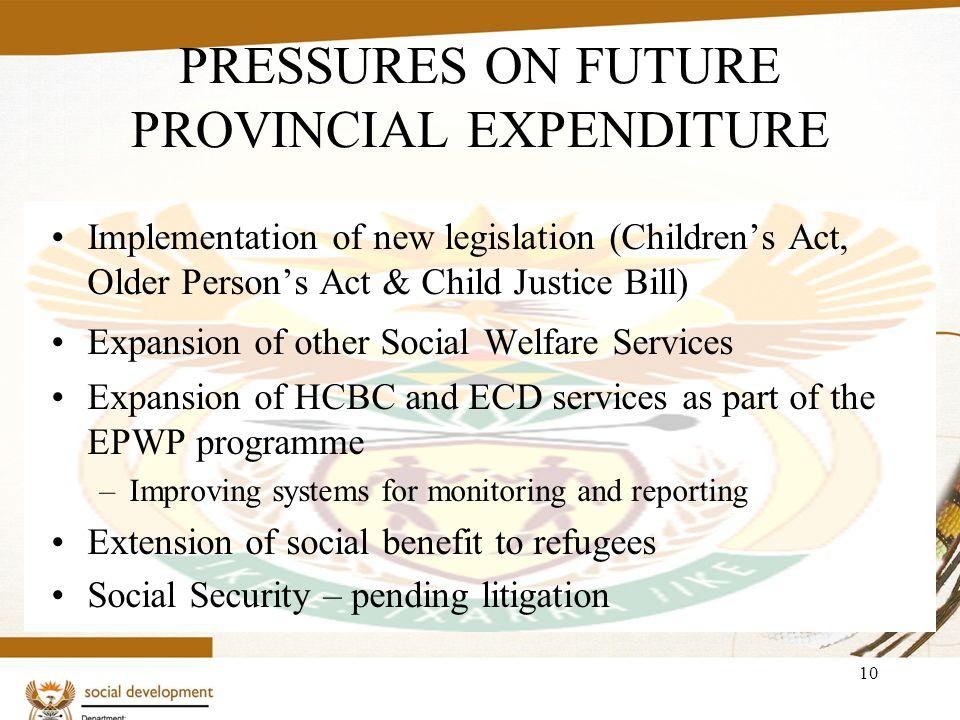 10 PRESSURES ON FUTURE PROVINCIAL EXPENDITURE Implementation of new legislation (Childrens Act, Older Persons Act & Child Justice Bill) Expansion of o