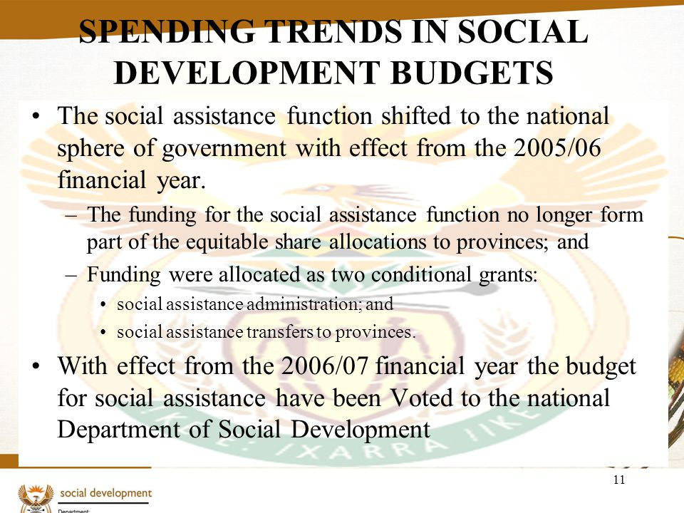 11 SPENDING TRENDS IN SOCIAL DEVELOPMENT BUDGETS The social assistance function shifted to the national sphere of government with effect from the 2005