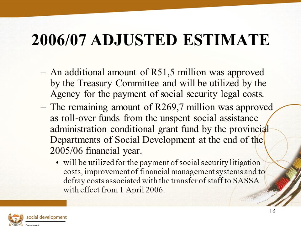 16 2006/07 ADJUSTED ESTIMATE –An additional amount of R51,5 million was approved by the Treasury Committee and will be utilized by the Agency for the payment of social security legal costs.
