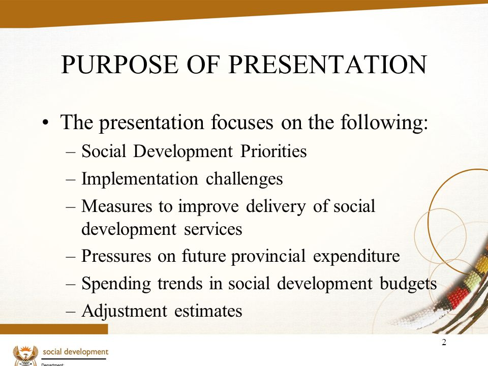 2 PURPOSE OF PRESENTATION The presentation focuses on the following: –Social Development Priorities –Implementation challenges –Measures to improve delivery of social development services –Pressures on future provincial expenditure –Spending trends in social development budgets –Adjustment estimates
