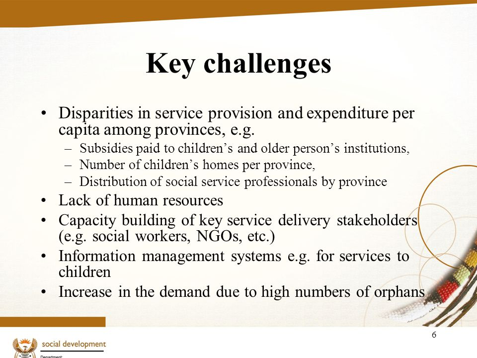 6 Key challenges Disparities in service provision and expenditure per capita among provinces, e.g. –Subsidies paid to childrens and older persons inst