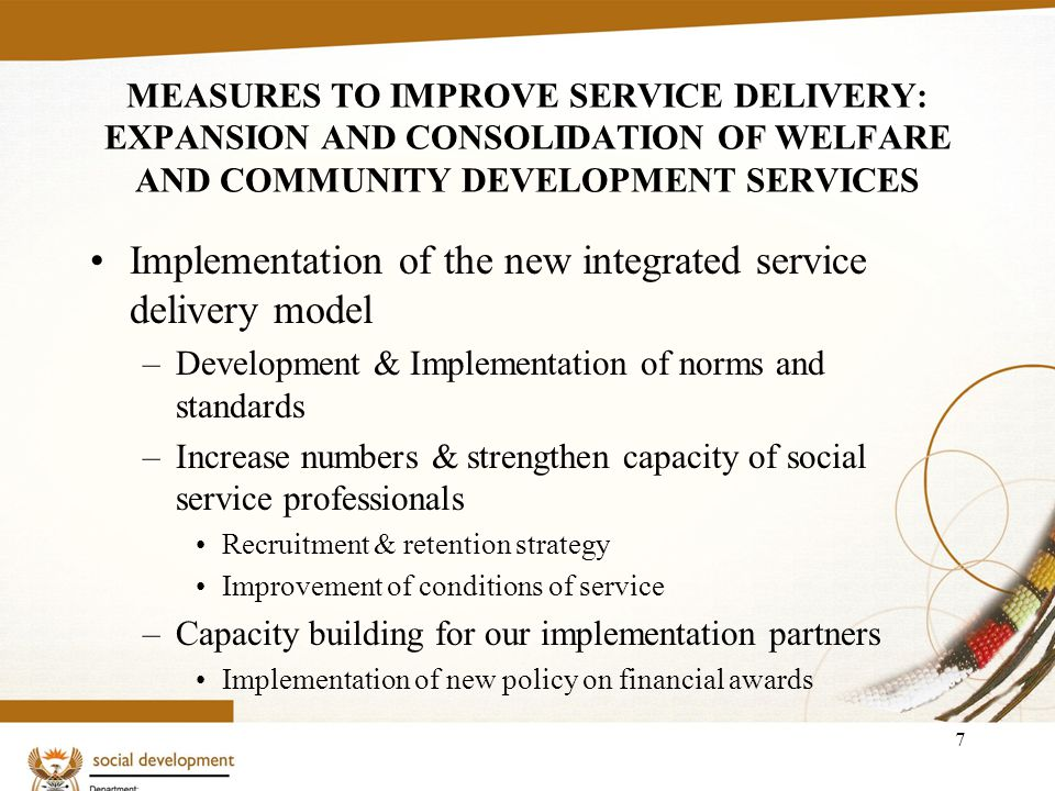 7 MEASURES TO IMPROVE SERVICE DELIVERY: EXPANSION AND CONSOLIDATION OF WELFARE AND COMMUNITY DEVELOPMENT SERVICES Implementation of the new integrated service delivery model –Development & Implementation of norms and standards –Increase numbers & strengthen capacity of social service professionals Recruitment & retention strategy Improvement of conditions of service –Capacity building for our implementation partners Implementation of new policy on financial awards