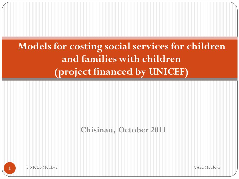 Chisinau, October 2011 Models for costing social services for children and families with children (project financed by UNICEF) UNICEF MoldovaCASE Moldova 1