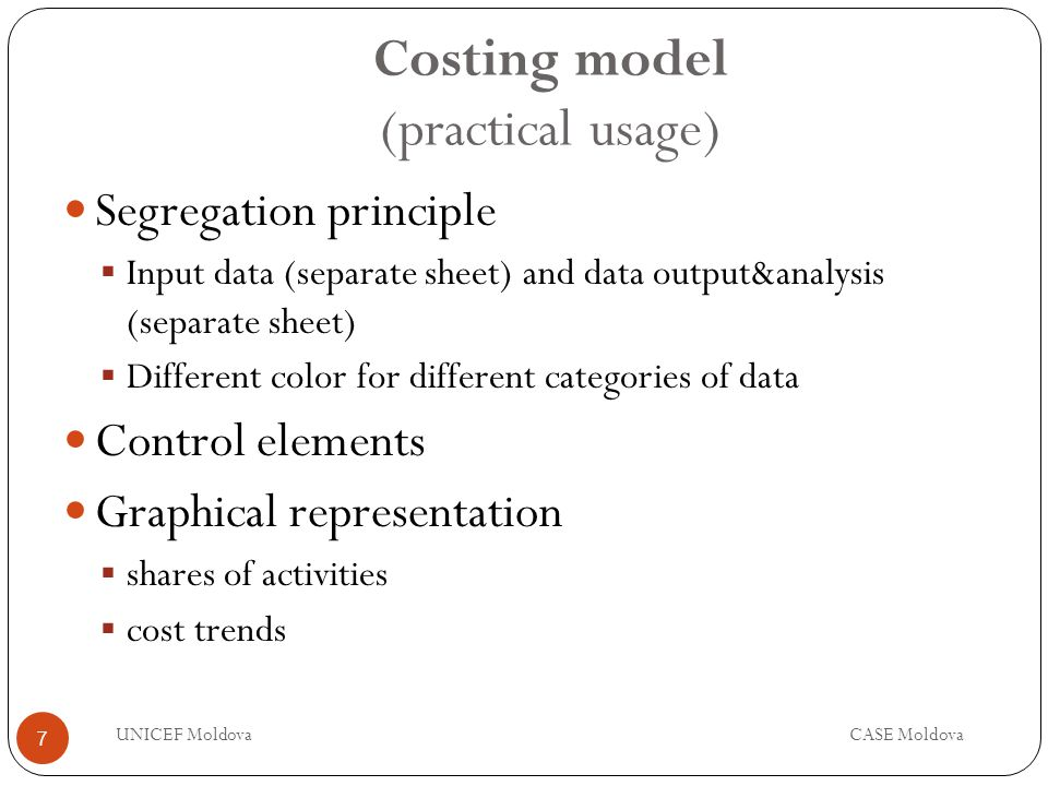 Costing model (practical usage) Segregation principle Input data (separate sheet) and data output&analysis (separate sheet) Different color for different categories of data Control elements Graphical representation shares of activities cost trends 7 UNICEF MoldovaCASE Moldova