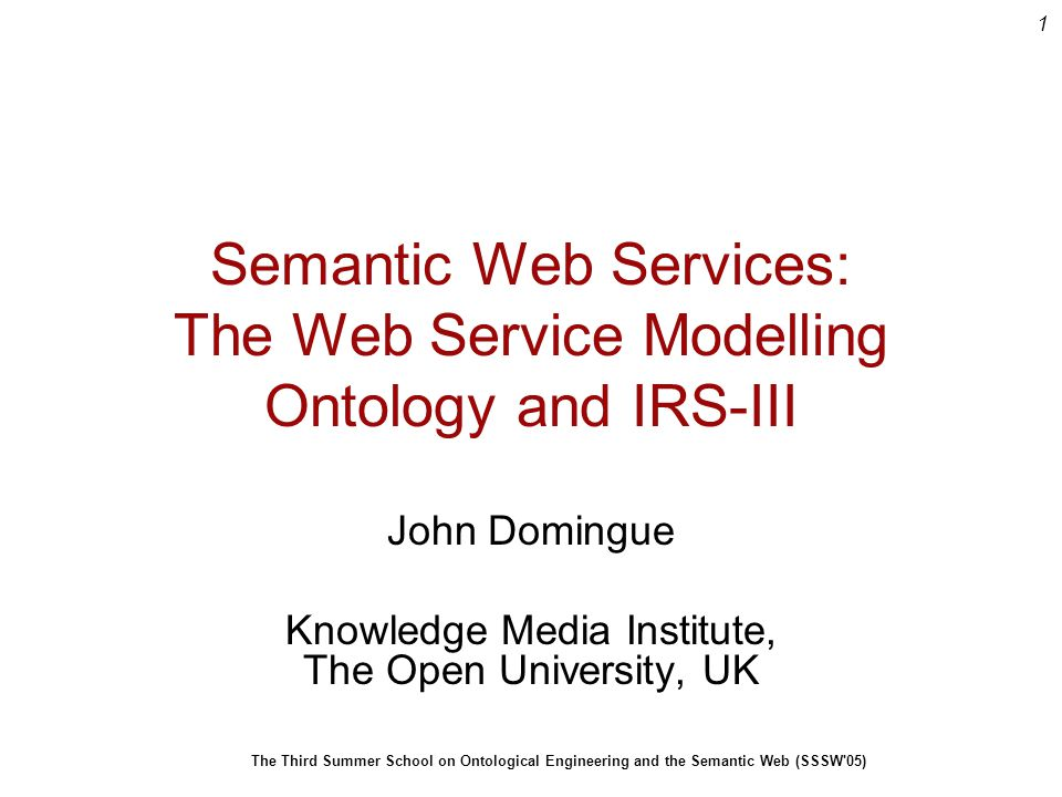 1 The Third Summer School on Ontological Engineering and the Semantic Web (SSSW 05) Semantic Web Services: The Web Service Modelling Ontology and IRS-III John Domingue Knowledge Media Institute, The Open University, UK
