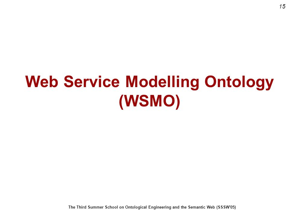 15 The Third Summer School on Ontological Engineering and the Semantic Web (SSSW 05) Web Service Modelling Ontology (WSMO)