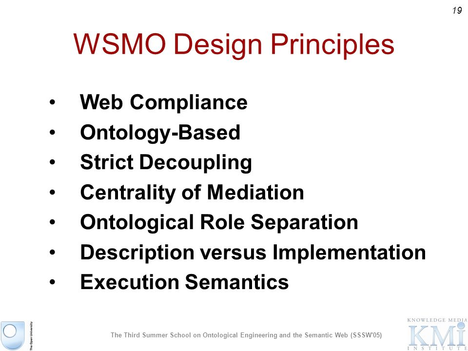 19 The Third Summer School on Ontological Engineering and the Semantic Web (SSSW 05) Web Compliance Ontology-Based Strict Decoupling Centrality of Mediation Ontological Role Separation Description versus Implementation Execution Semantics WSMO Design Principles