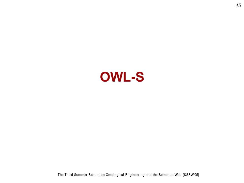 45 The Third Summer School on Ontological Engineering and the Semantic Web (SSSW 05) OWL-S