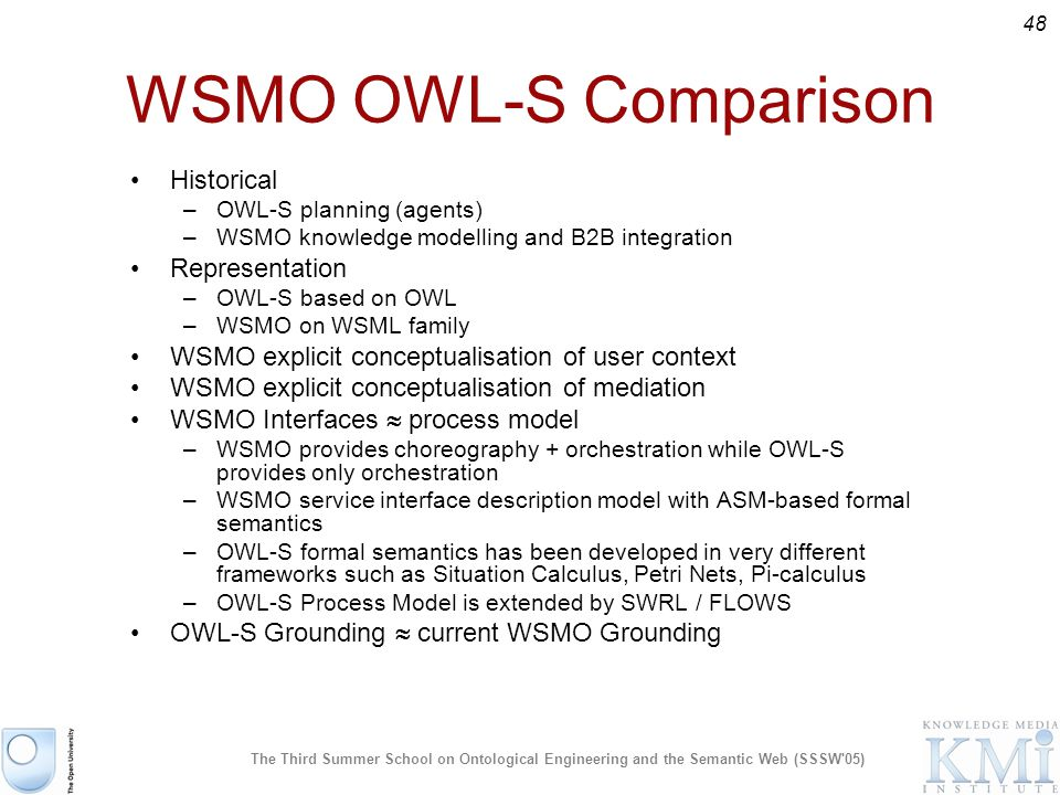 48 The Third Summer School on Ontological Engineering and the Semantic Web (SSSW 05) WSMO OWL-S Comparison Historical –OWL-S planning (agents) –WSMO knowledge modelling and B2B integration Representation –OWL-S based on OWL –WSMO on WSML family WSMO explicit conceptualisation of user context WSMO explicit conceptualisation of mediation WSMO Interfaces process model –WSMO provides choreography + orchestration while OWL-S provides only orchestration –WSMO service interface description model with ASM-based formal semantics –OWL-S formal semantics has been developed in very different frameworks such as Situation Calculus, Petri Nets, Pi-calculus –OWL-S Process Model is extended by SWRL / FLOWS OWL-S Grounding current WSMO Grounding