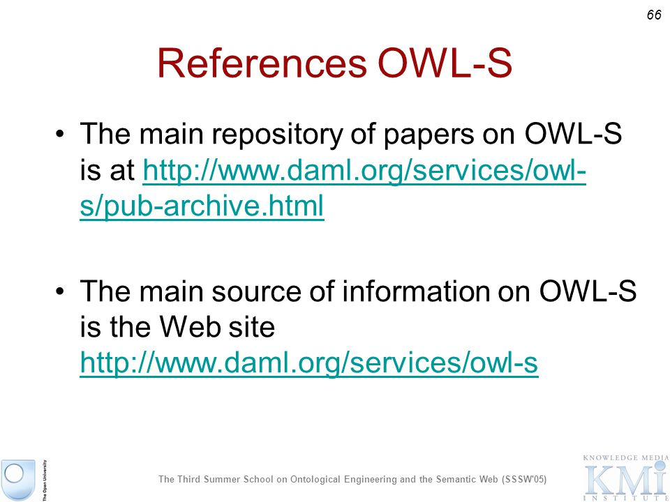 66 The Third Summer School on Ontological Engineering and the Semantic Web (SSSW 05) References OWL-S The main repository of papers on OWL-S is at   s/pub-archive.htmlhttp://  s/pub-archive.html The main source of information on OWL-S is the Web site