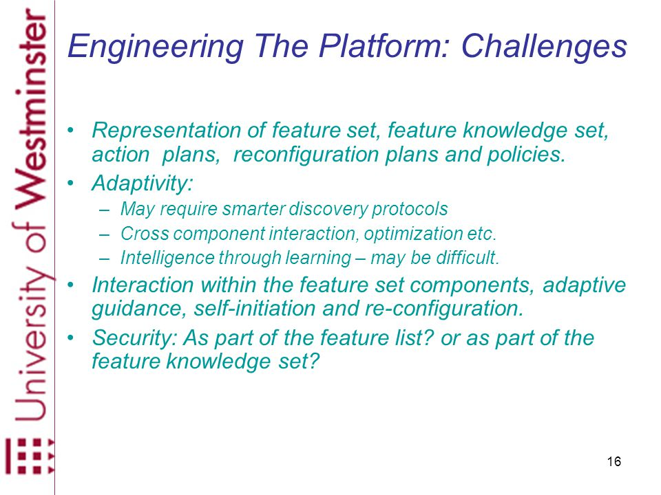 16 Engineering The Platform: Challenges Representation of feature set, feature knowledge set, action plans, reconfiguration plans and policies.
