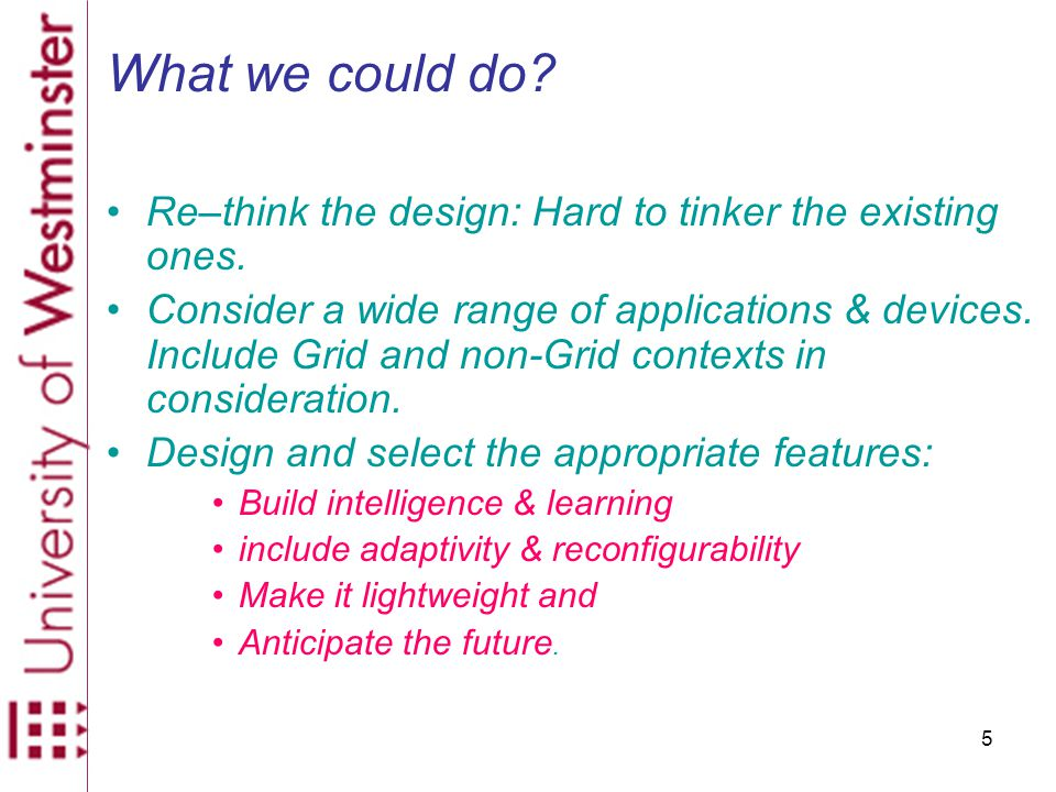 5 What we could do. Re–think the design: Hard to tinker the existing ones.