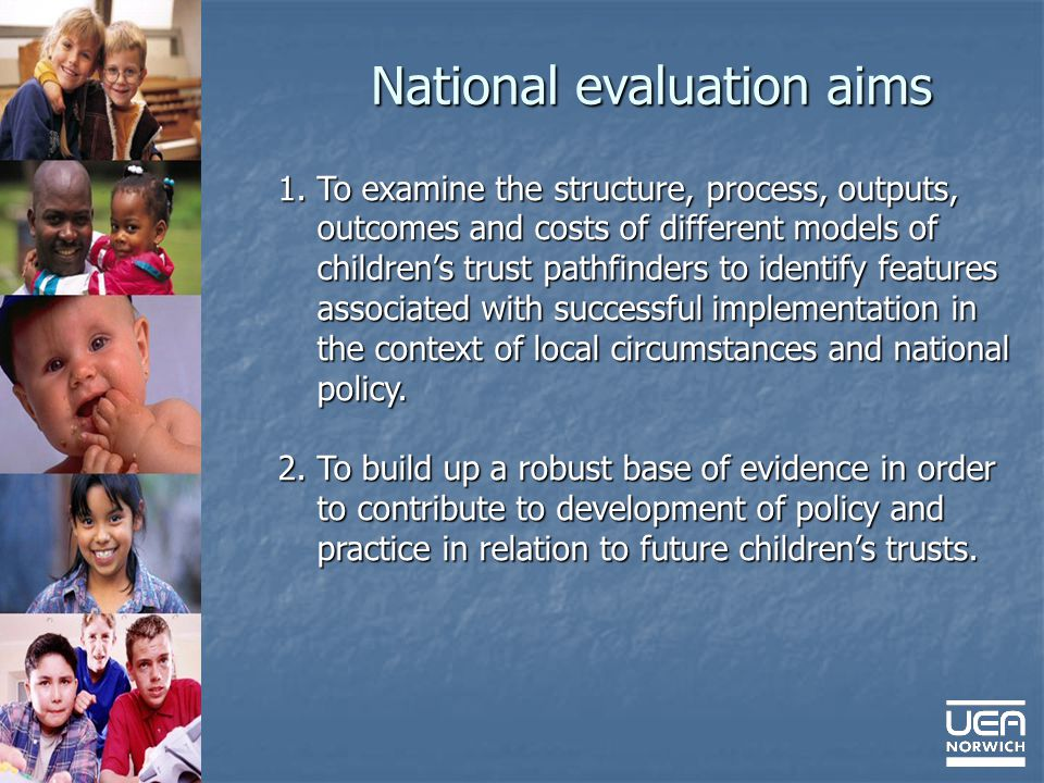 National evaluation aims 1.To examine the structure, process, outputs, outcomes and costs of different models of childrens trust pathfinders to identify features associated with successful implementation in the context of local circumstances and national policy.