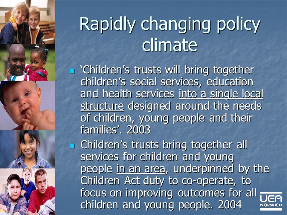 Rapidly changing policy climate Childrens trusts will bring together childrens social services, education and health services into a single local structure designed around the needs of children, young people and their families.
