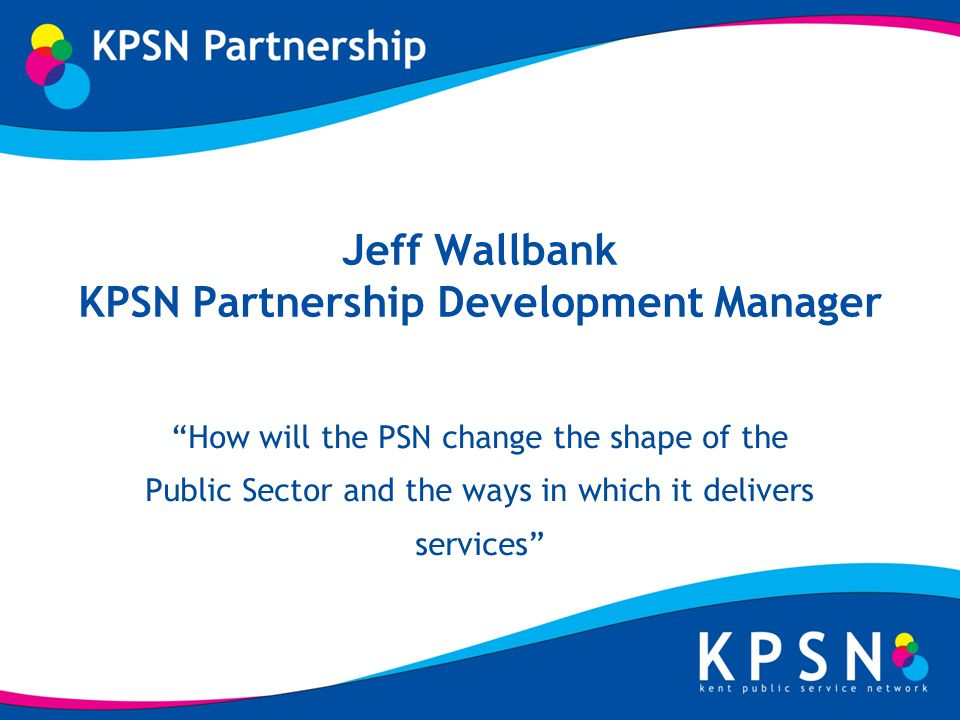 Jeff Wallbank KPSN Partnership Development Manager How will the PSN change the shape of the Public Sector and the ways in which it delivers services