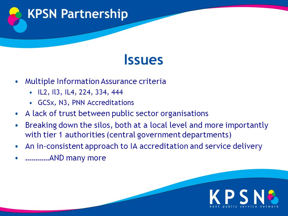 Issues Multiple Information Assurance criteria IL2, Il3, IL4, 224, 334, 444 GCSx, N3, PNN Accreditations A lack of trust between public sector organisations Breaking down the silos, both at a local level and more importantly with tier 1 authorities (central government departments) An in-consistent approach to IA accreditation and service delivery …………AND many more
