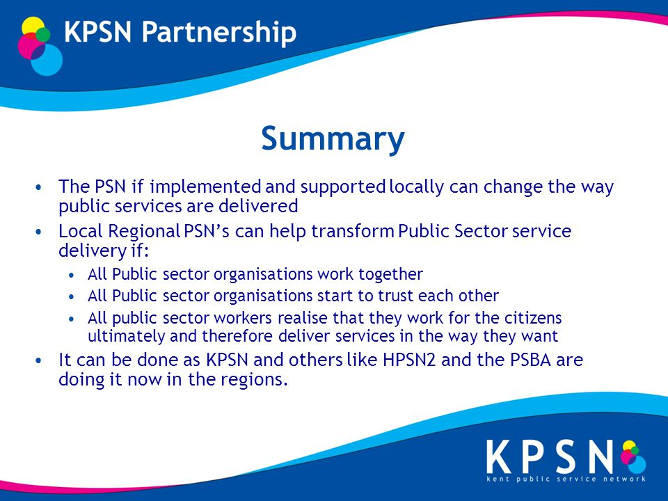 Summary The PSN if implemented and supported locally can change the way public services are delivered Local Regional PSNs can help transform Public Sector service delivery if: All Public sector organisations work together All Public sector organisations start to trust each other All public sector workers realise that they work for the citizens ultimately and therefore deliver services in the way they want It can be done as KPSN and others like HPSN2 and the PSBA are doing it now in the regions.