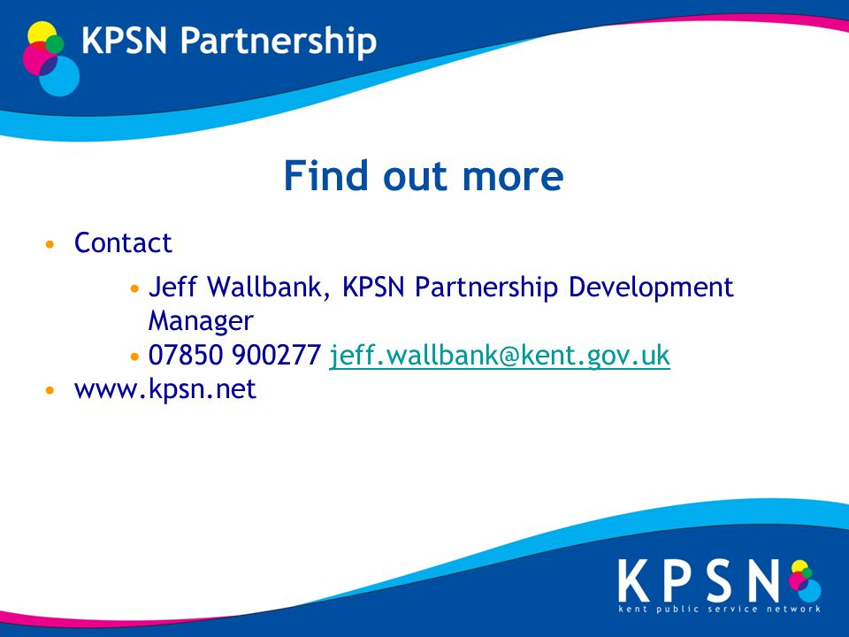 Find out more Contact Jeff Wallbank, KPSN Partnership Development Manager 07850 900277 jeff.wallbank@kent.gov.ukjeff.wallbank@kent.gov.uk www.kpsn.net