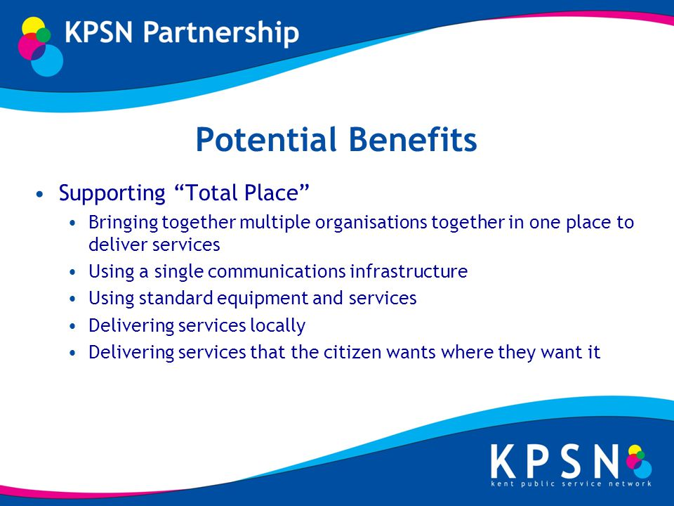 Potential Benefits Supporting Total Place Bringing together multiple organisations together in one place to deliver services Using a single communications infrastructure Using standard equipment and services Delivering services locally Delivering services that the citizen wants where they want it