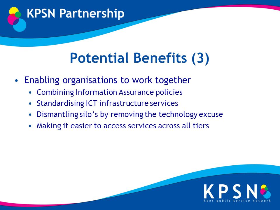 Potential Benefits (3) Enabling organisations to work together Combining Information Assurance policies Standardising ICT infrastructure services Dismantling silos by removing the technology excuse Making it easier to access services across all tiers
