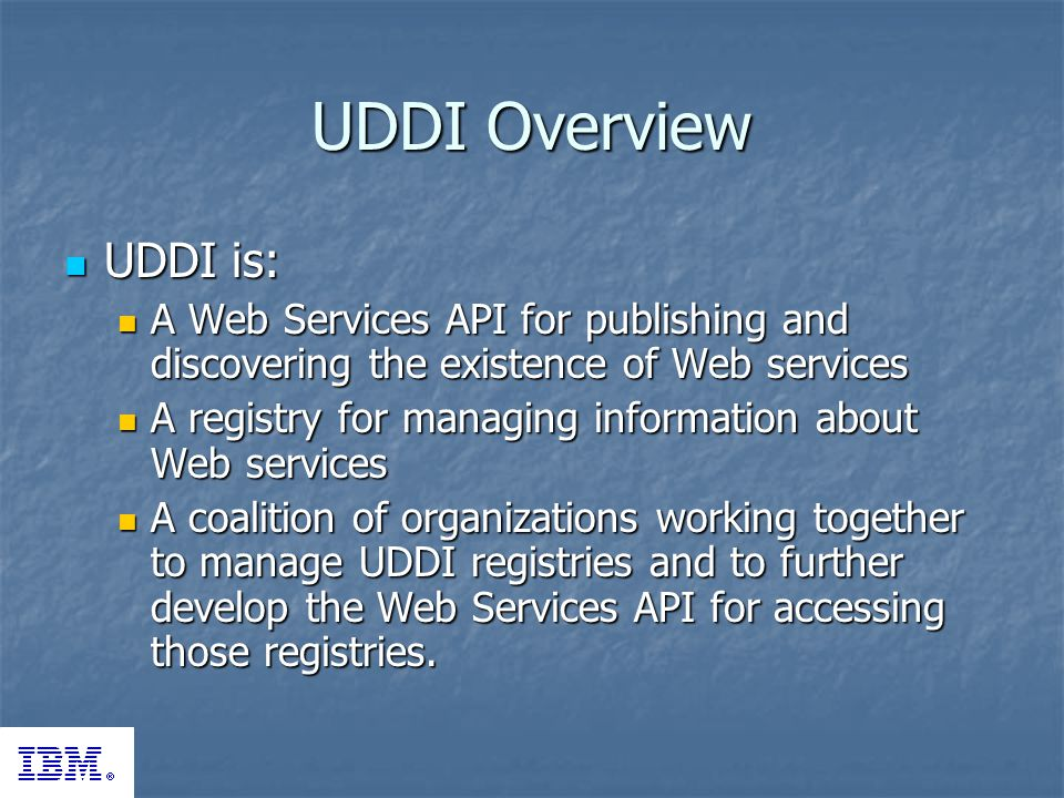 UDDI Overview UDDI is: UDDI is: A Web Services API for publishing and discovering the existence of Web services A Web Services API for publishing and