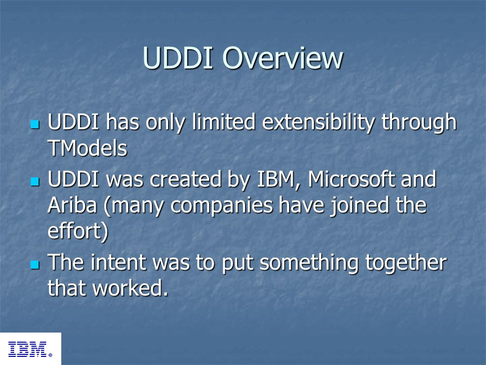 UDDI Overview UDDI has only limited extensibility through TModels UDDI has only limited extensibility through TModels UDDI was created by IBM, Microsoft and Ariba (many companies have joined the effort) UDDI was created by IBM, Microsoft and Ariba (many companies have joined the effort) The intent was to put something together that worked.