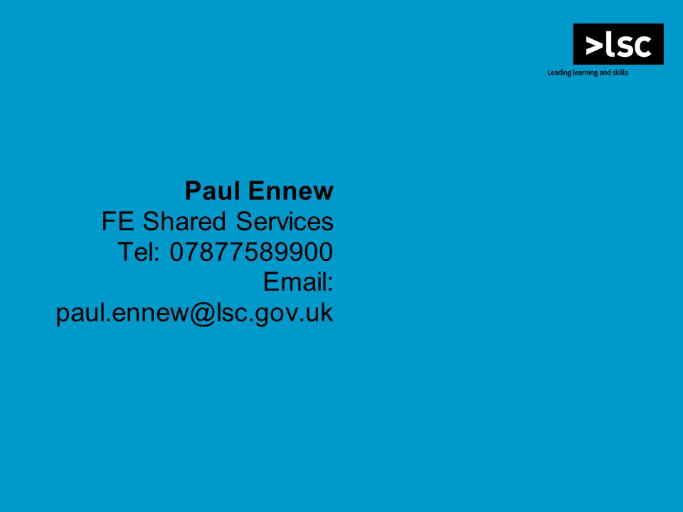 Paul Ennew FE Shared Services Tel: 07877589900 Email: paul.ennew@lsc.gov.uk